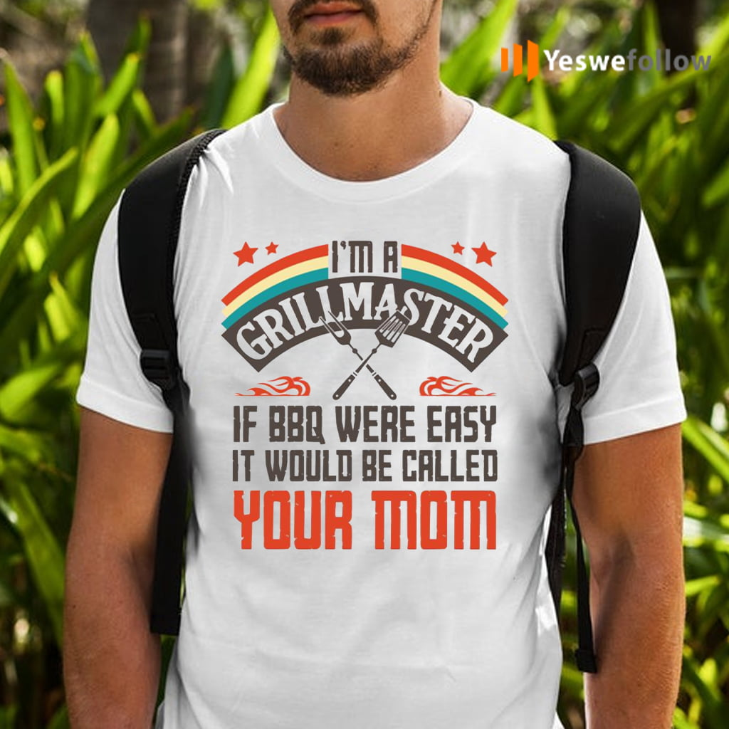 I'm A Grillmaster If BBQ Were Easy It Would Be Called Your Mom T-Shirts