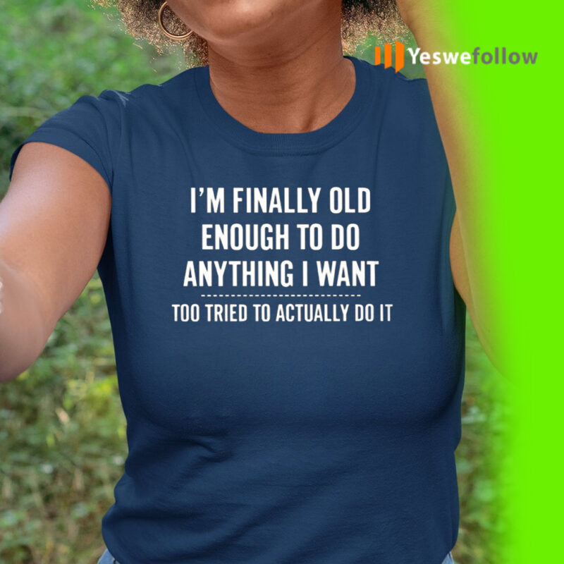 I'm Finally Old Enough To Do Anything I Want Too Tired To Actually Do It Shirt