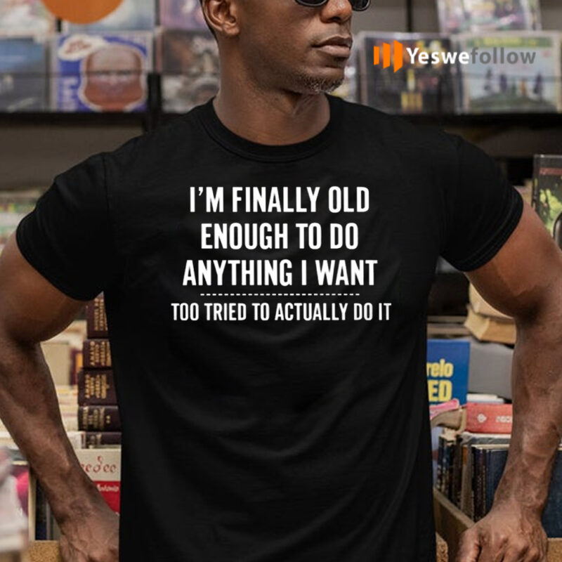 I'm Finally Old Enough To Do Anything I Want Too Tired To Actually Do It Shirts