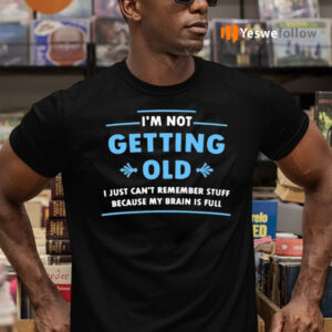 I'm Not Getting Old I Just Can't Remember Stuff Because My Brain Is Full T-Shirts