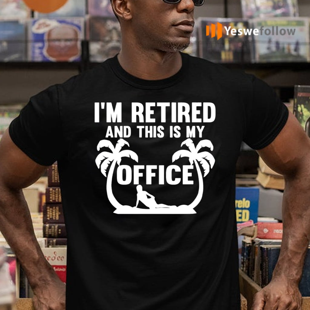 I'm Retired And This Is My Office TeeShirt