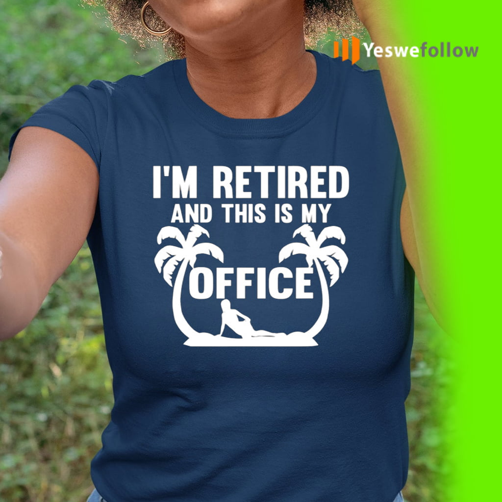 I'm Retired And This Is My Office TeeShirts