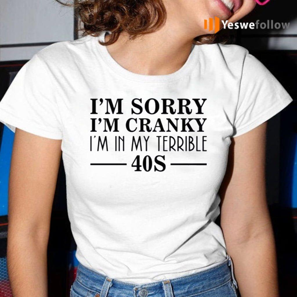 I'm Sorry I'm Cranky I'm In My Terrible 40s Shirt