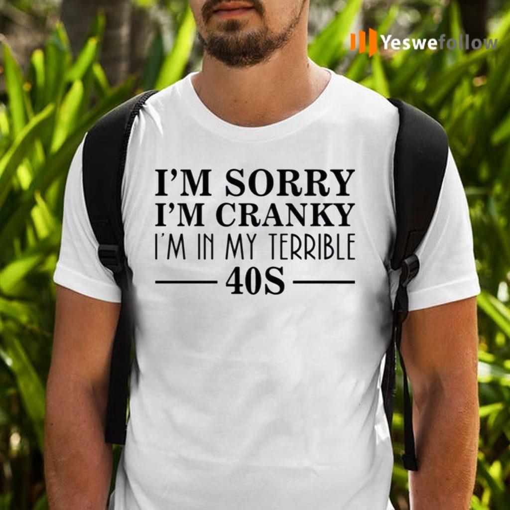 I'm Sorry I'm Cranky I'm In My Terrible 40s Shirts