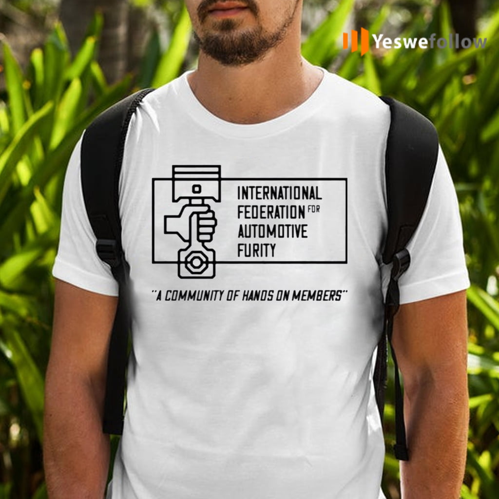 International Federation For Automotive Furity A Community Of Hanos On Members TeeShirt