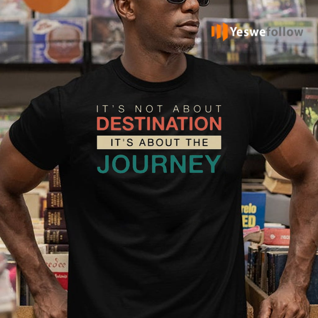It's Not About The Destination It's About The Journey TeeShirt