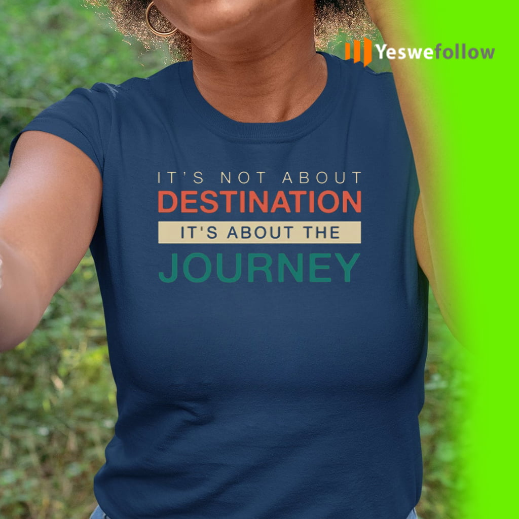 It's Not About The Destination It's About The Journey TeeShirts