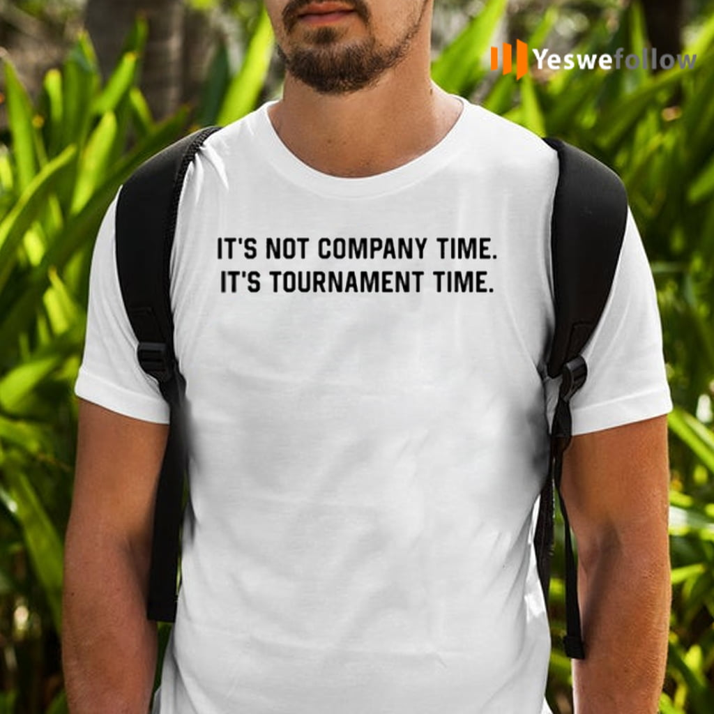 It's Not Company Time It's Tournament Time Shirts