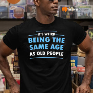 It's Weird Being The Same Age As Old People T-Shirts