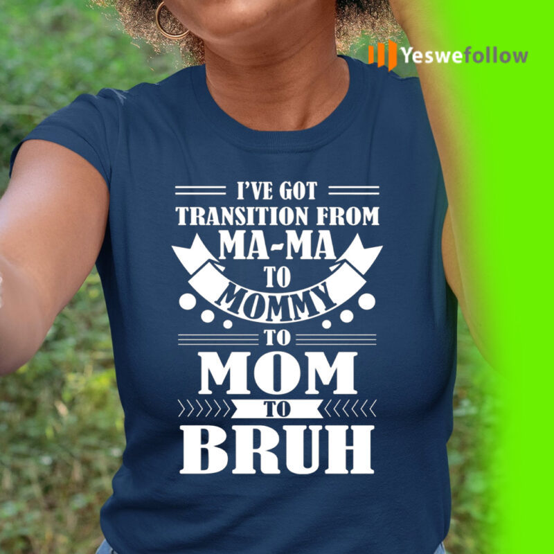 I've Got Transition Ma Ma To Mommy To Mom To Bruh T-Shirt