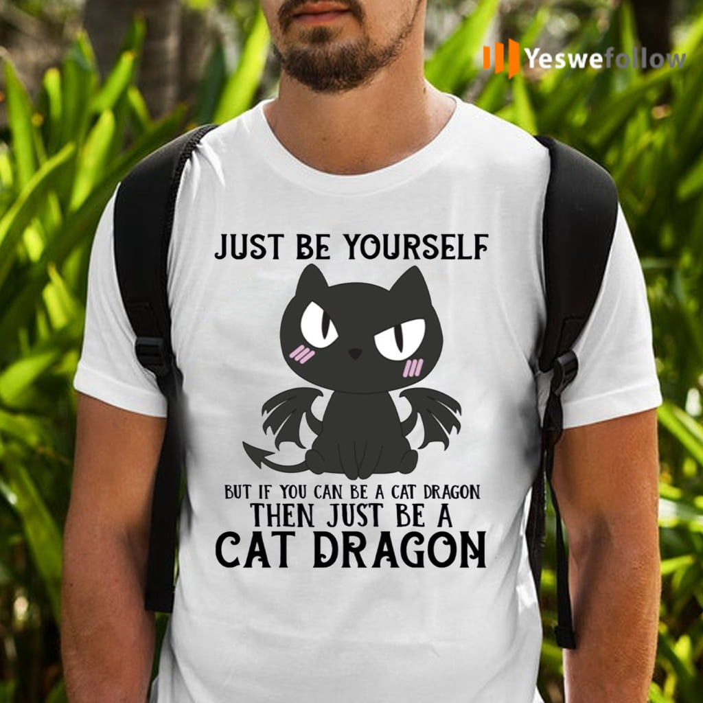 Just Be Yourself If You Can Be A Cat Dragon Then Be A Cat Dragon Shirt