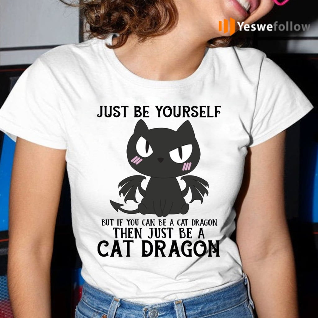 Just Be Yourself If You Can Be A Cat Dragon Then Be A Cat Dragon Shirts