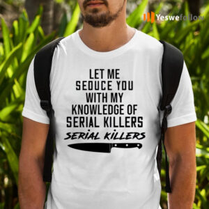 Let Me Seduce You With My Knowledge Of Serial Killers Shirts