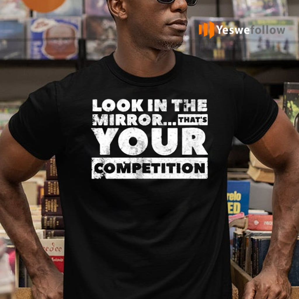 Look in the mirror...that's your competition TeeShirt