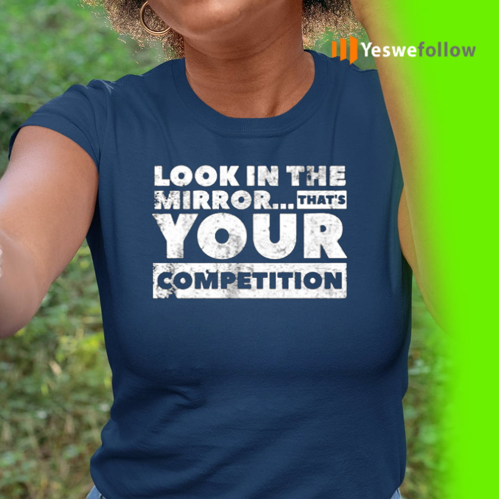 Look in the mirror...that's your competition TeeShirts