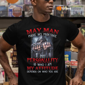 May Man Make No Mistake My Personality Is Who I Am My Attitude Depends On Who You Are TeeShirt