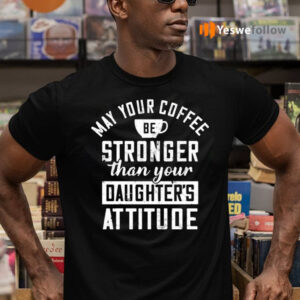 May Your Coffee Be Stronger Than Your Daughter's Attitude TeeShirt