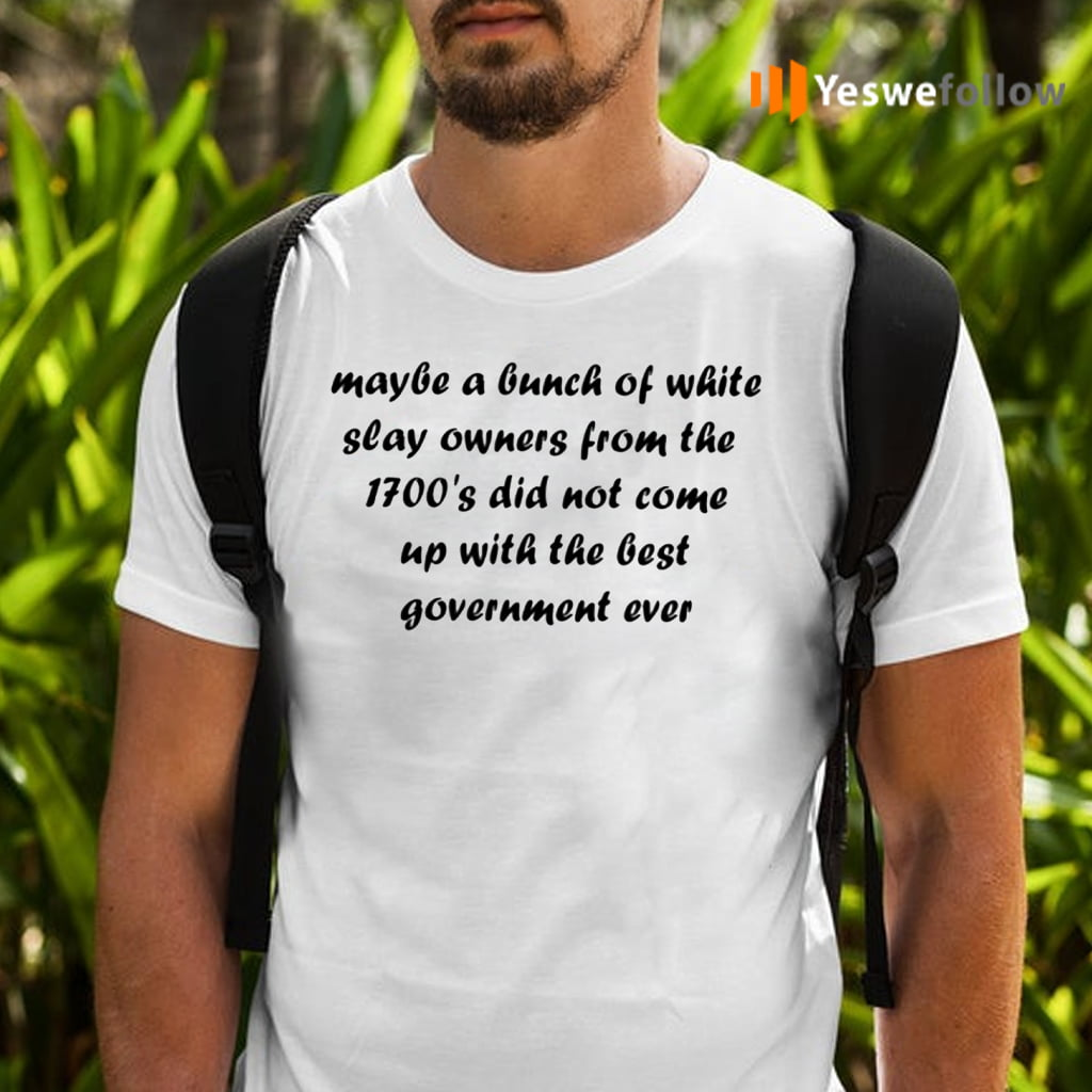 Maybe A Bunch Of White Slave Owners From The 1700'S Did Not Come Up With The Best Goverment Ever Shirt