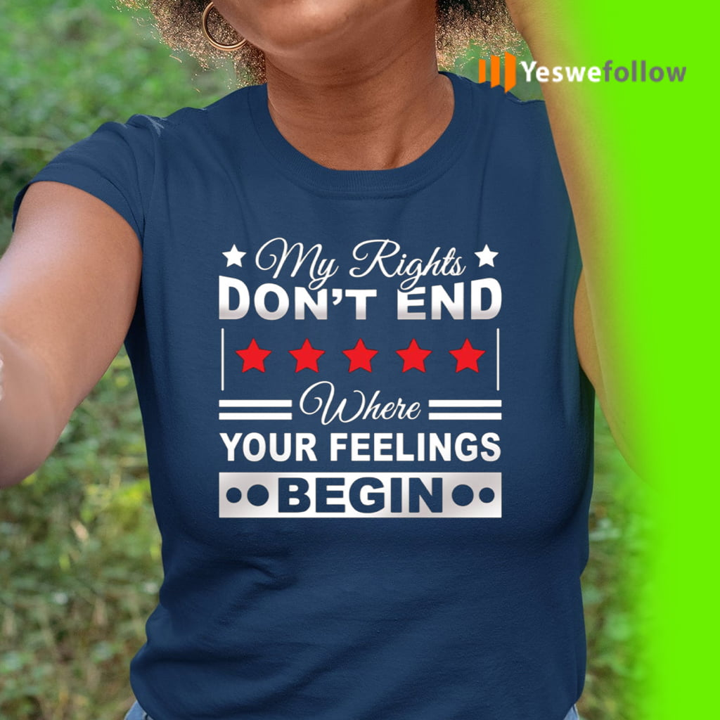 My Rights Don't End Where Your Feelings Begin Funny Political T-Shirt