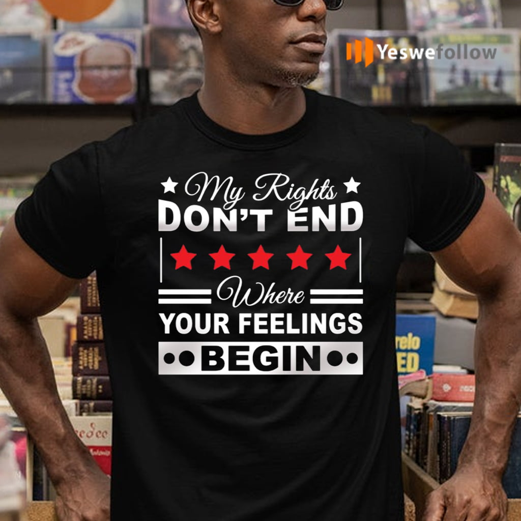 My Rights Don't End Where Your Feelings Begin Funny Political T-Shirts