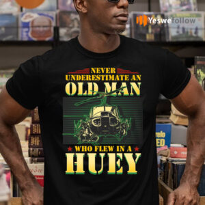 Never Underestimate An Old Man Who Flew In A Huey Vietnam Veteran Shirts