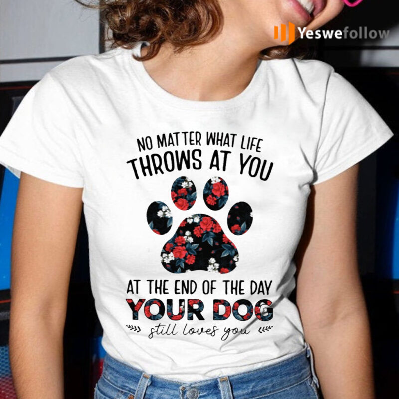 No Matter What Life Throws At You At The End Of The Day Your Dog Still Loves You T-Shirt