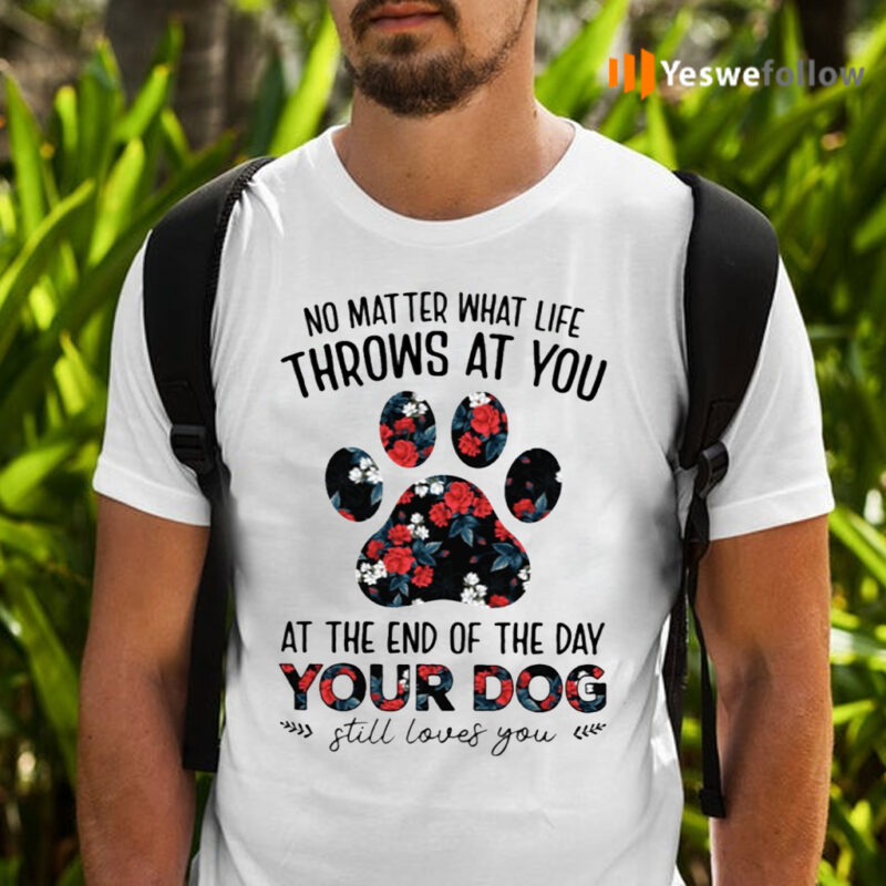 No Matter What Life Throws At You At The End Of The Day Your Dog Still Loves You T-Shirts