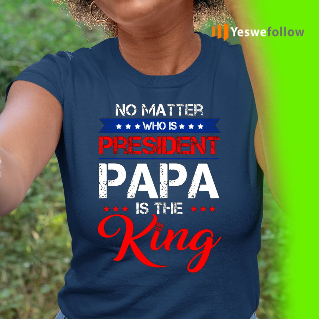 No Matter Who Is President Papa Is The King Shirts