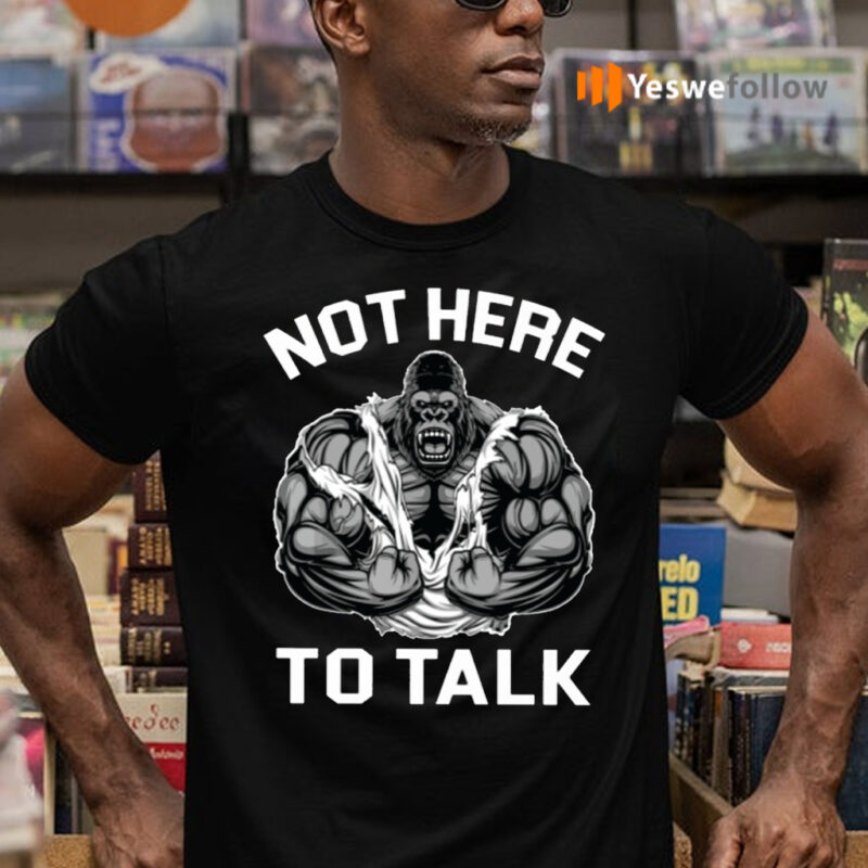 Not Here To Talk T-Shirts
