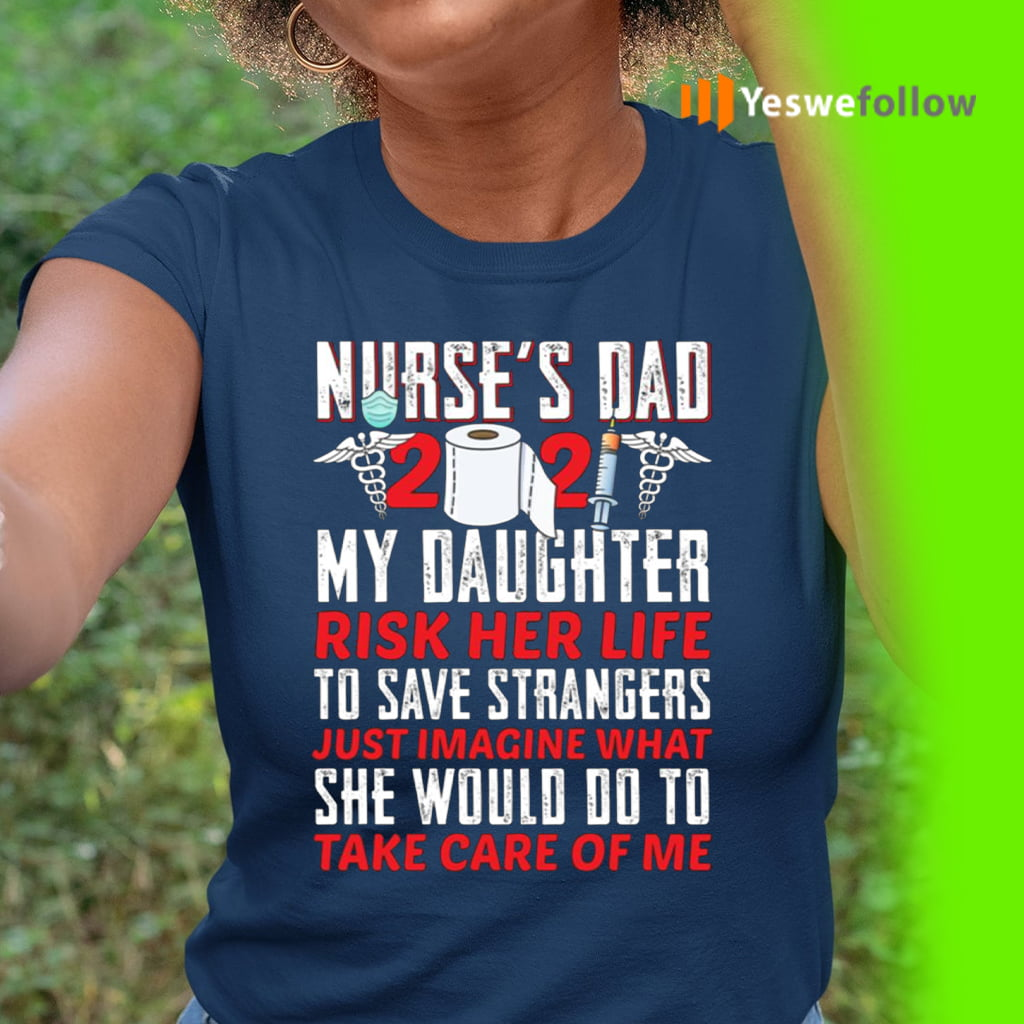Nurse Dad 2021 My Daughter Risk Her Life To Save Strangers Shirts