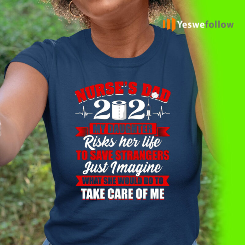 Nurse's Dad 2021 My Daughter Risks Her Life To Save Strangers Print On Back T-Shirt