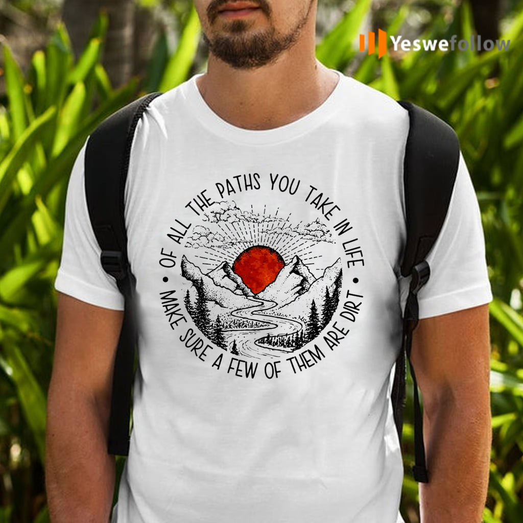 Of All The Paths You Take In Life Shirt