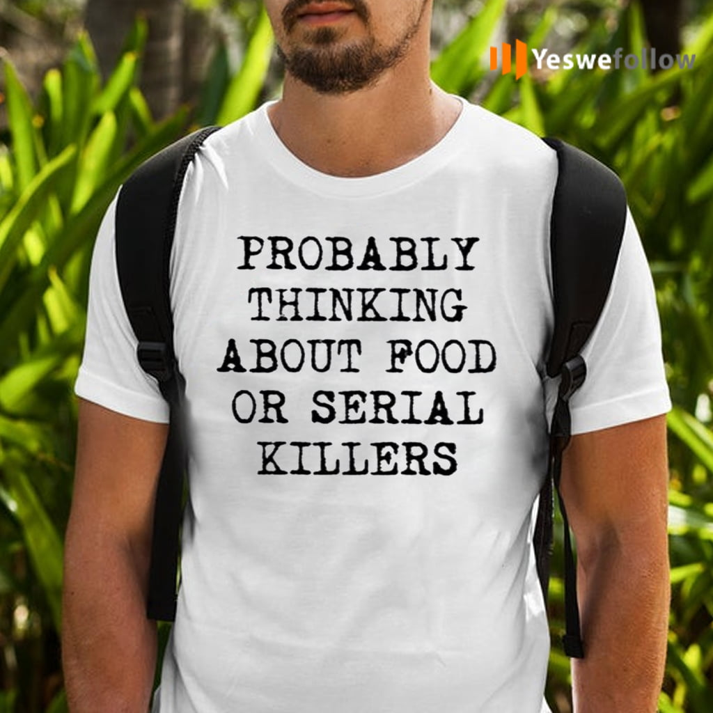 Probably Thinking About Food Or Serial Killers TeeShirt