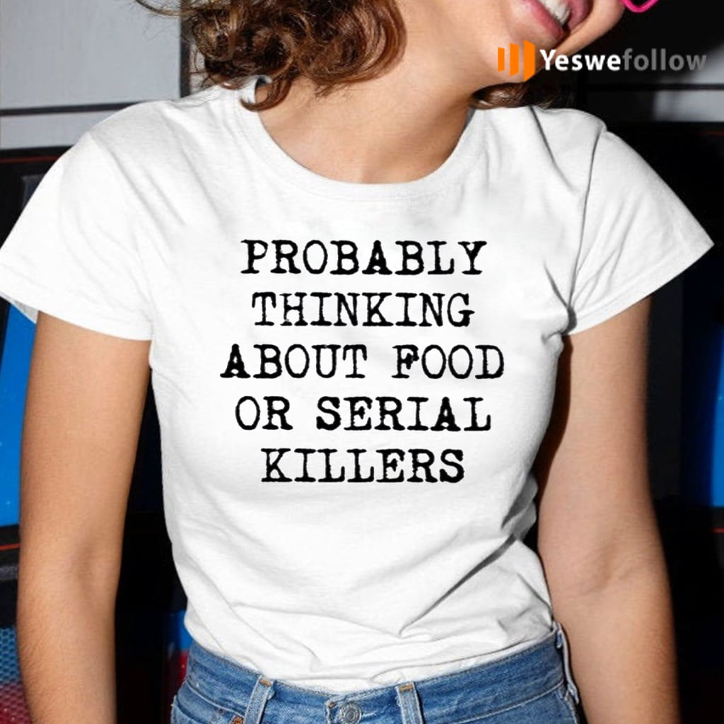Probably Thinking About Food Or Serial Killers TeeShirts