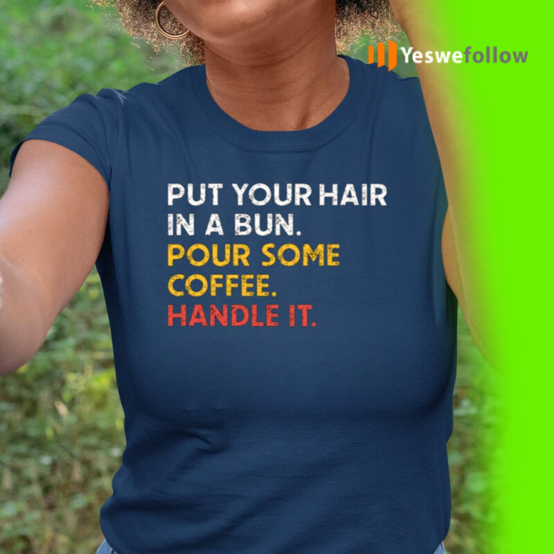 Put Your Hair In A Bun Pour Some Coffee Handle It Shirt