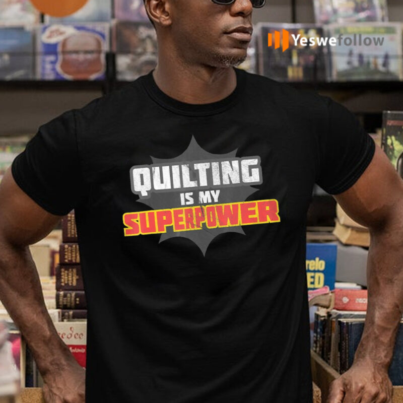 Quilting Is My Superpower Shirt