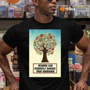 Reading Can Seriously Damage Your Ignorance TeeShirt