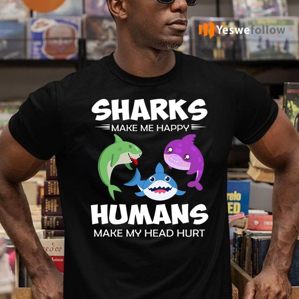 Sharks Make Me Happy Human Make My Head Hurt Shirts