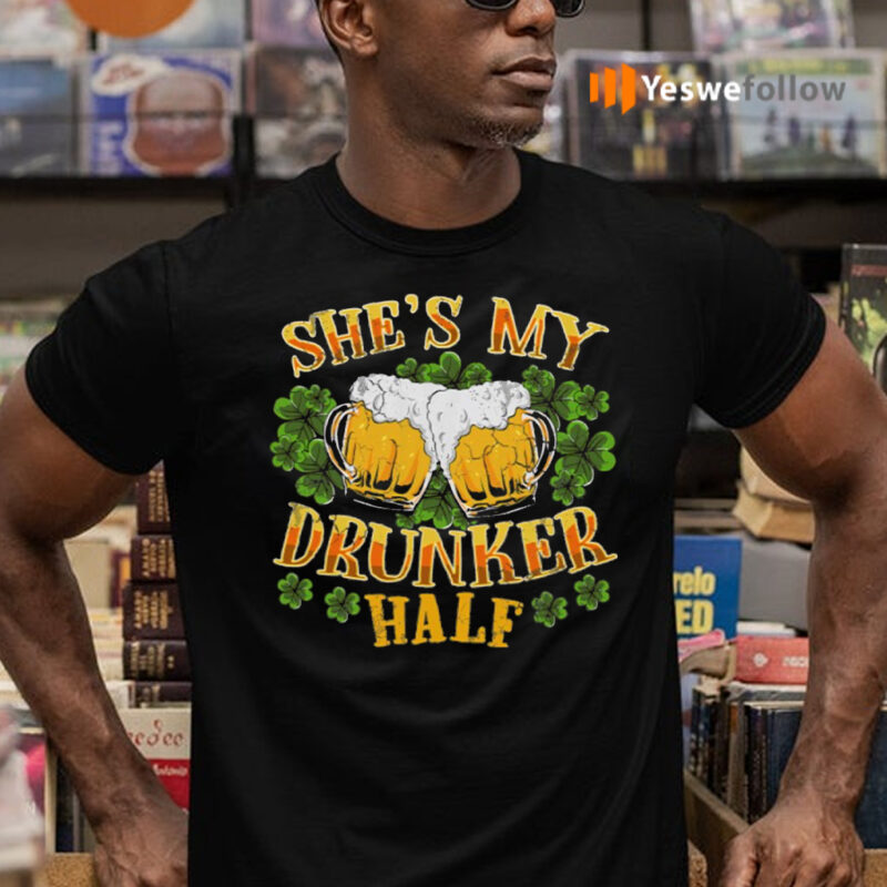 She's My Drunker Half Matching Couples St Patricks Day Shirts