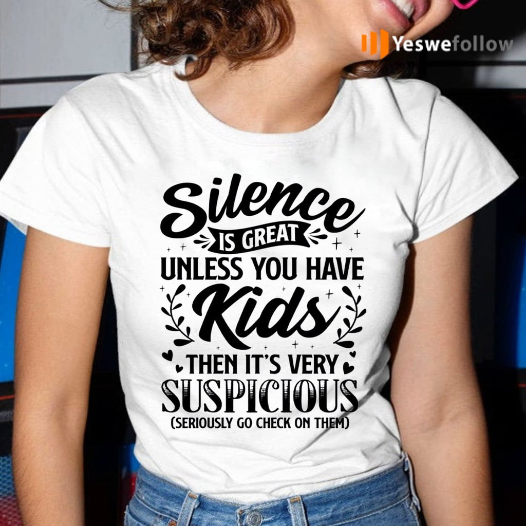 Silence Is Great Unless You Have Kids Then It's Very Suspicious Seriously Go Check On Them TeeShirts
