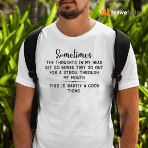 Sometimes The Thoughts In My Head Get So Bored They Go Out For A Stroll Through My Mouth Shirts