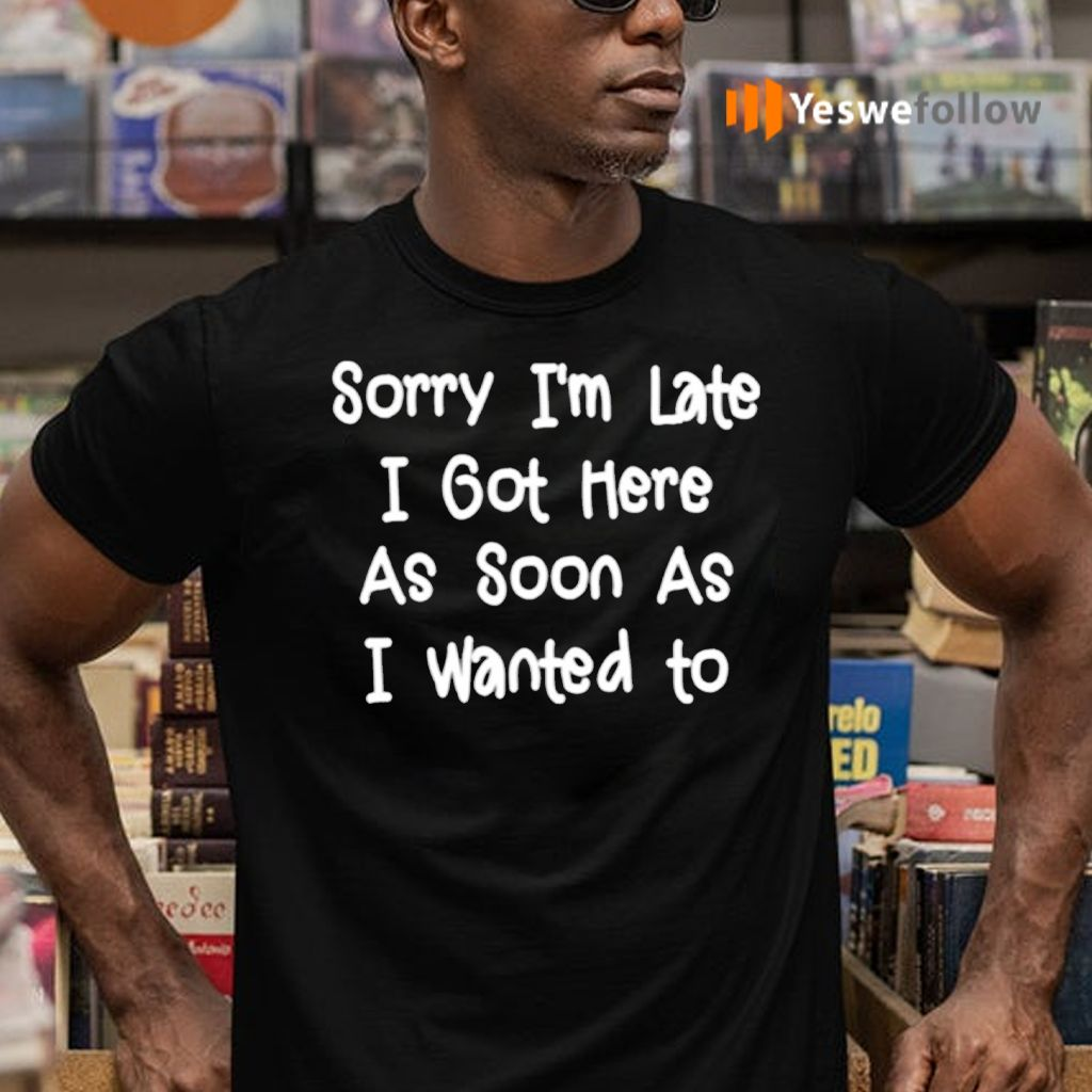 Sorry I'm Late I Got Here As Soon As I Want To TShirt
