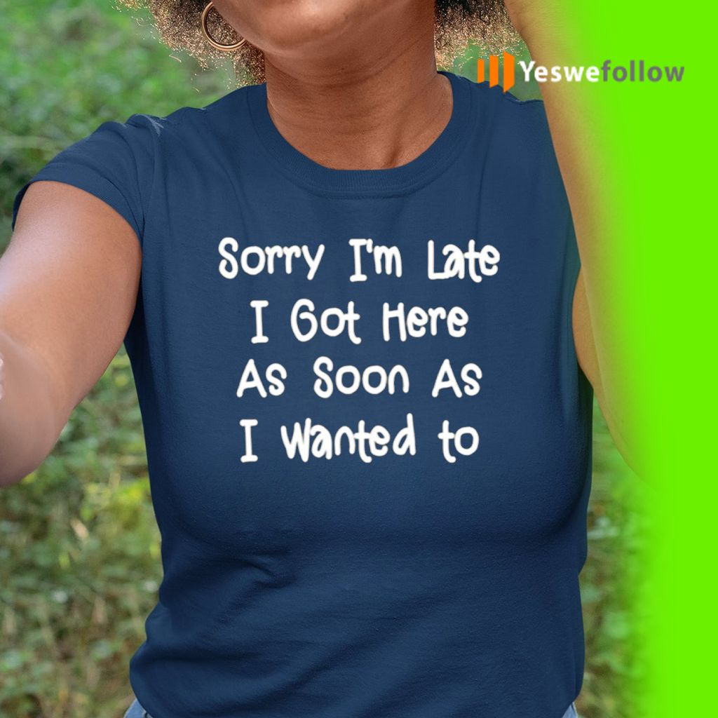 Sorry I'm Late I Got Here As Soon As I Want To TShirts