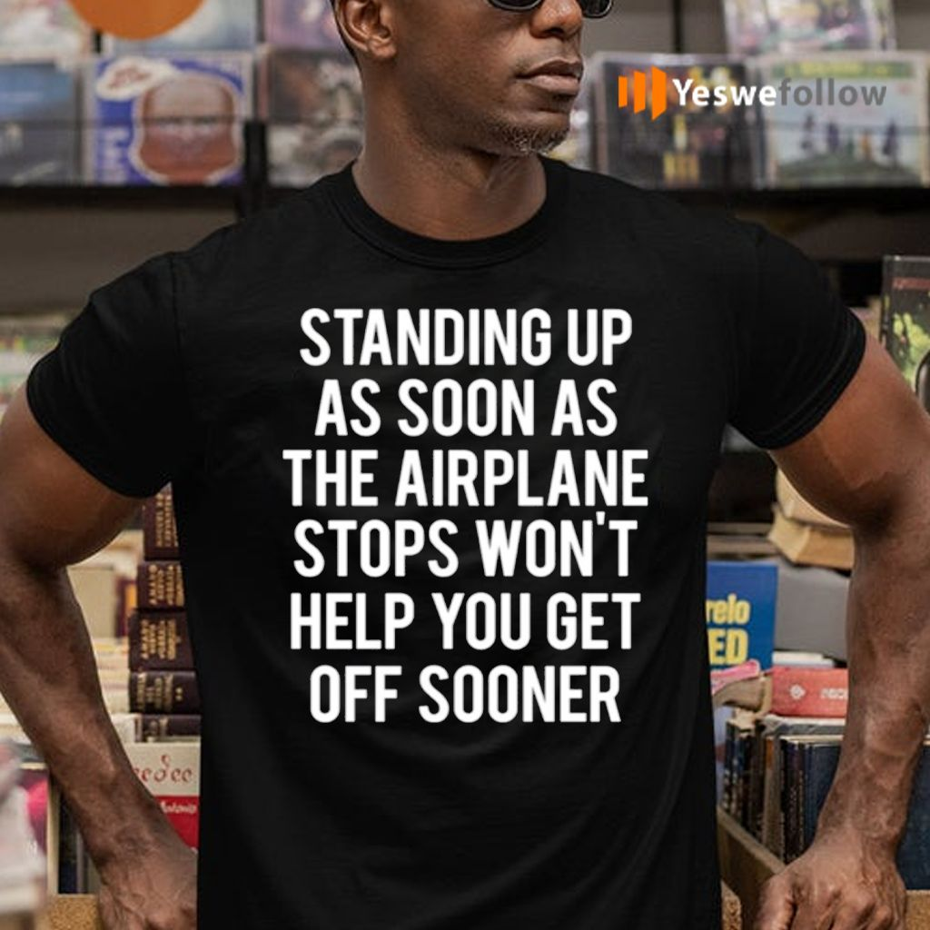 Standing Up As Soon The Airplane Stops Won't Help You Get Off Sooner Shirts