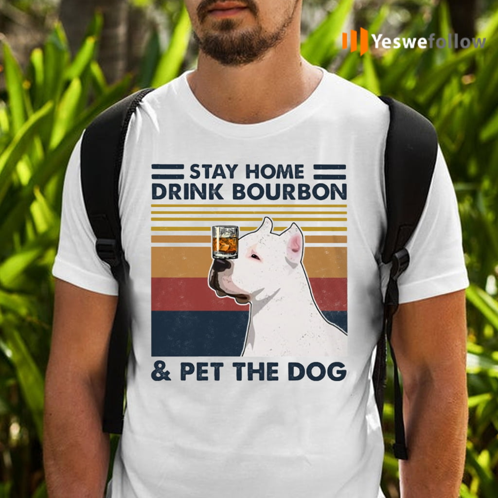 Stay Home Drink Bourbon Pet The Dog Pitbull T-Shirts