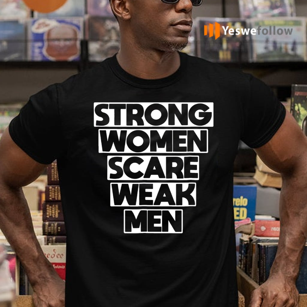 Strong Women Scare Weak Men TeeShirt
