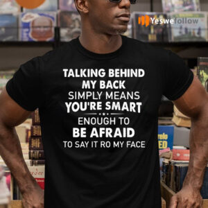 Talking Behind My Back Simply Means You're Smart Enough To Be Afraid To Say It To My Face Shirt