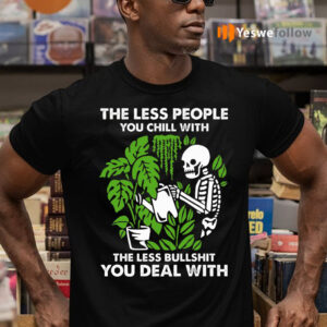 The Less People You Chill With The Less Bullshit You Deal With Shirt