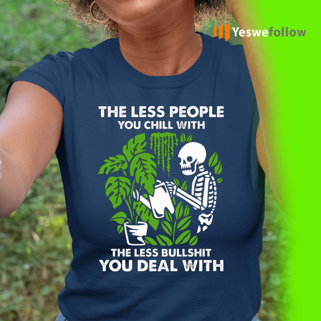 The Less People You Chill With The Less Bullshit You Deal With Shirts