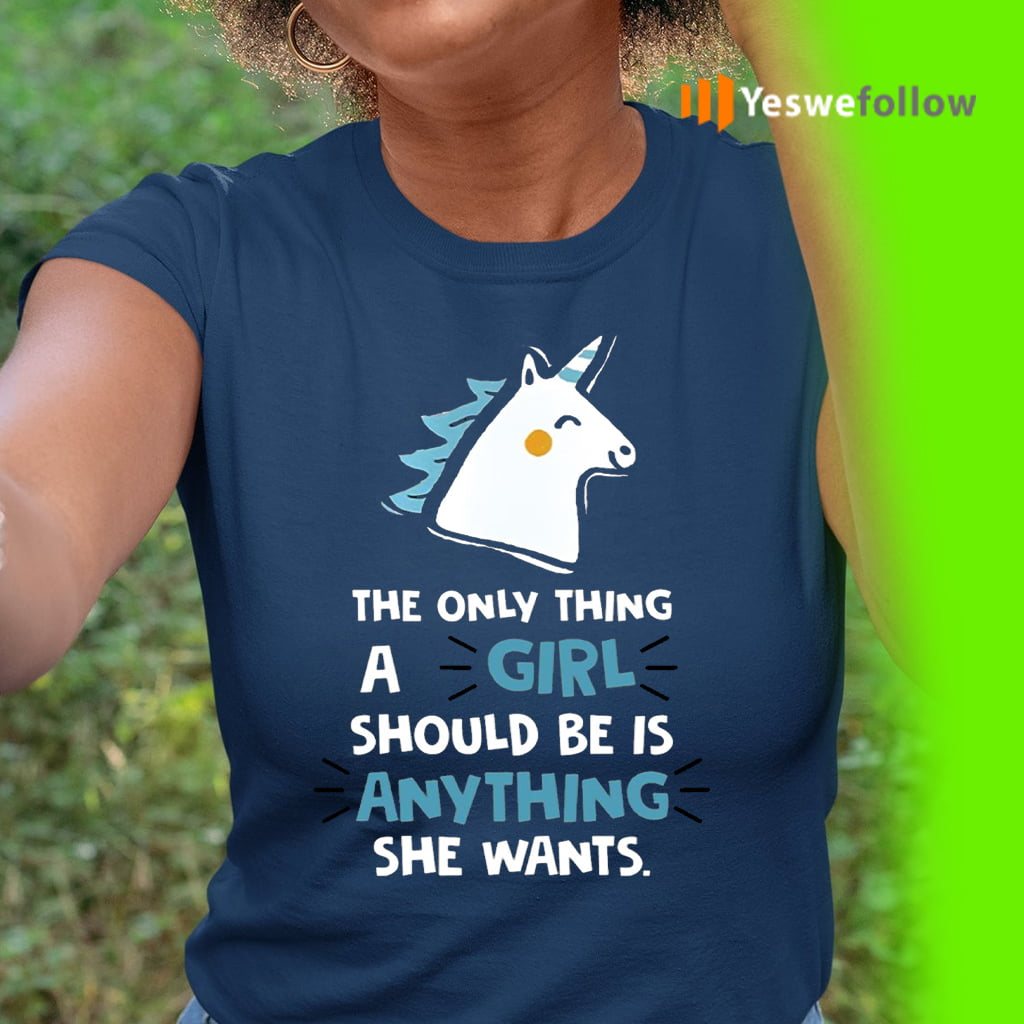 The Only Thing A Girl Should Be Is Anything She Wants Shirt